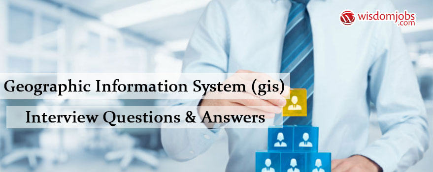 Geographic Information System (GIS) Interview Questions & Answers