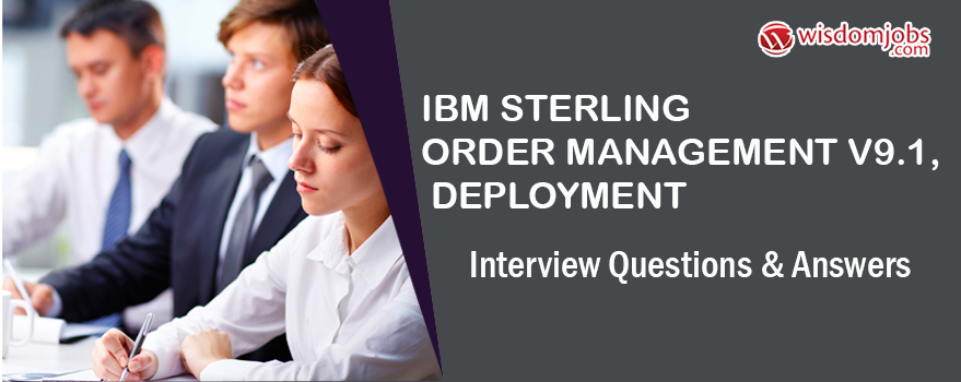 IBM Sterling Order Management V9.1, Deployment Interview Questions & Answers