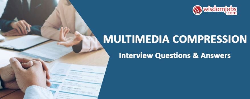 Multimedia compression Interview Questions