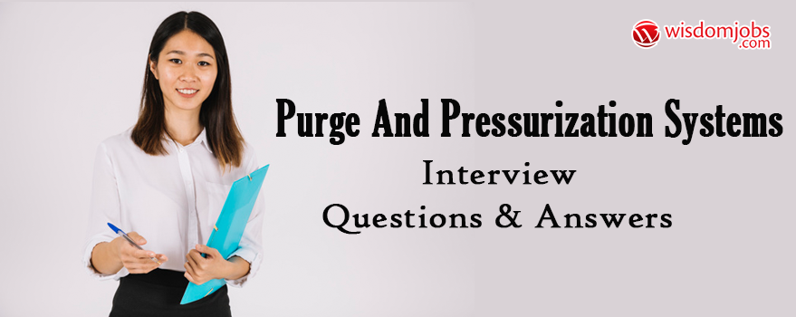 purge and pressurization Systems Interview Questions & Answers