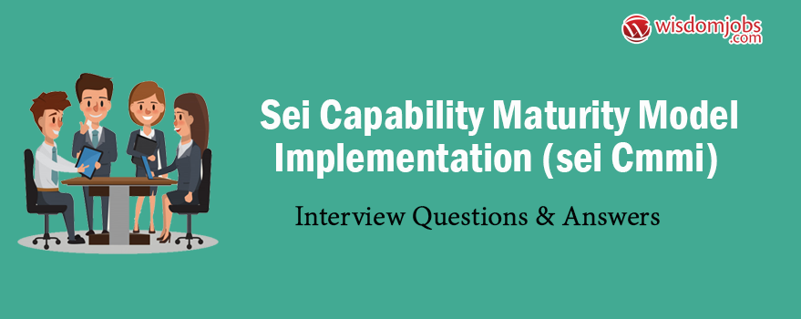 SEI Capability Maturity Model Implementation (SEI CMMI) Interview Questions  & Answers