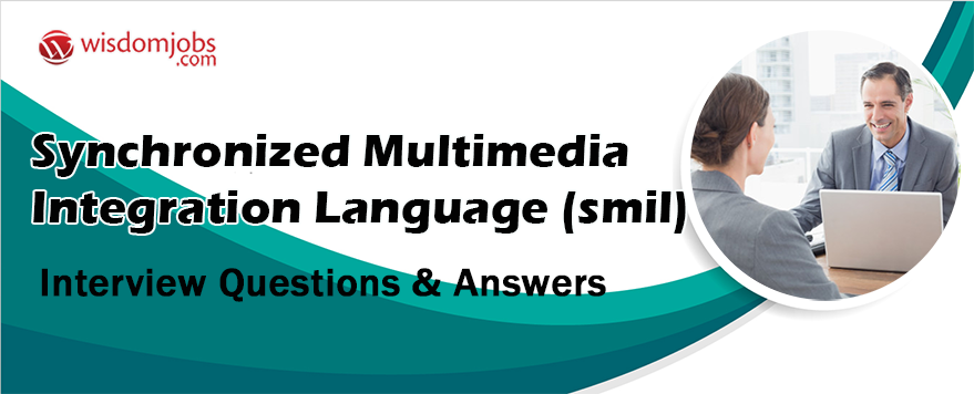 Synchronized Multimedia Integration Language (SMIL) Interview Questions & Answers